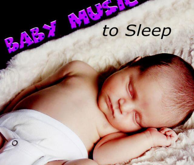 Sleeping Baby Music Baby Music To Sleep Help Your Baby Sleep Through The Night