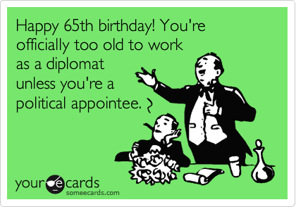 someecards.com - Happy 65th birthday! You're officially too old to work as a diplomat unless you're a political appointee.