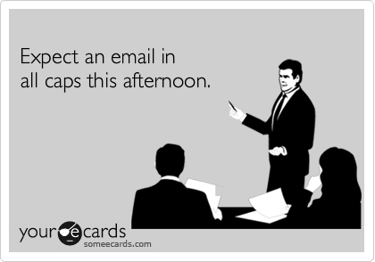 someecards.com - Expect an email in all caps this afternoon.