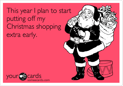 Funny Christmas Season Ecard: This year I plan to start putting off my Christmas shopping extra early.