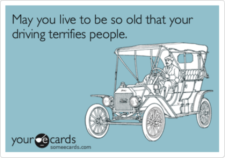 Funny Birthday Ecard: May you live to be so old that your driving terrifies people.