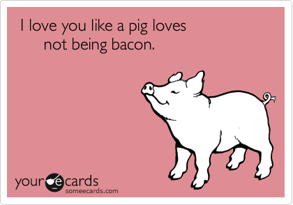 someecards.com - I love you like a pig loves not being bacon.
