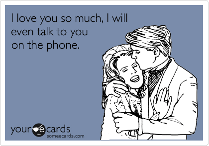 someecards.com - I love you so much, I will even talk to you on the phone.
