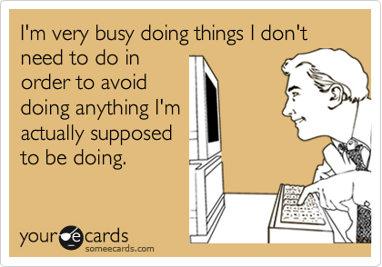 Funny Confession Ecard: I'm very busy doing things I don't need to do in order to avoid doing anything I'm actually supposed to be doing.