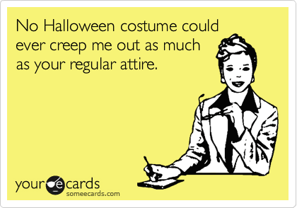 Funny Halloween Ecard: No Halloween costume could ever creep me out as much as your regular attire.