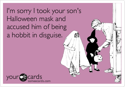 I'm sorry I took your son's Halloween mask and accused him of being a hobbit in disguise.