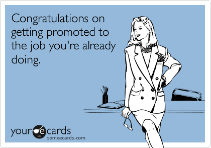 someecards.com - Congratulations on getting promoted to the job you're already doing.