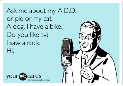 someecards.com - Ask me about my A.D.D. or pie or my cat. A dog. I have a bike. Do you like tv? I saw a rock. Hi.