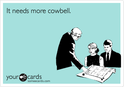 someecards.com - It needs more cowbell.
