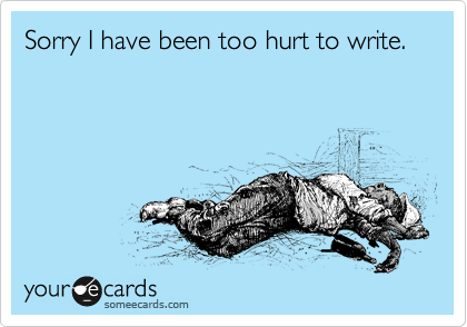 someecards.com - Sorry I have been too hurt to write.