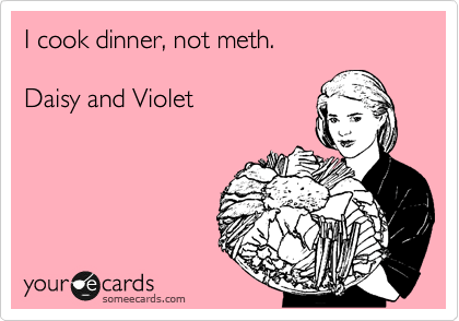 someecards.com - I cook dinner, not meth. Daisy and Violet