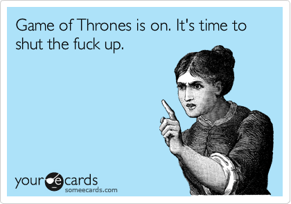 Funny TV Ecard: Game of Thrones is on. It's time to shut the fuck up.
