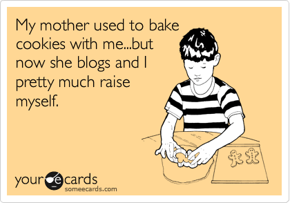 My mother used to bake cookies with me... but now she blogs and I pretty much raise myself.