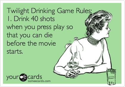 Funny Movies Ecard: Twilight Drinking Game Rules: 1. Drink 40 shots when you press play so that you can die before the movie starts.