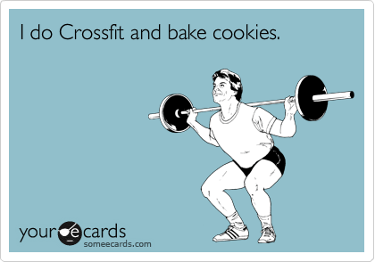 someecards.com - I do Crossfit and bake cookies.
