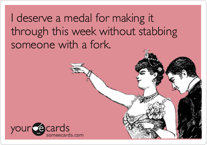 Funny Congratulations Ecard: I deserve a medal for making it through this week without stabbing someone with a fork.