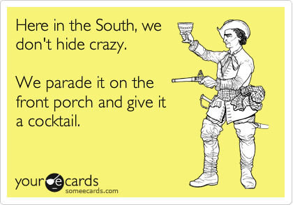 Funny Weekend Ecard: Here in the South, we don't hide crazy. We parade it on the front porch and give it a cocktail.