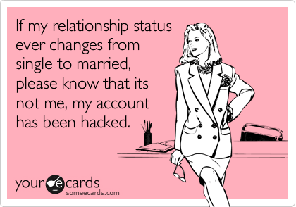 If my relationship status ever changes from single to married, please know that its not me, my account has been hacked.