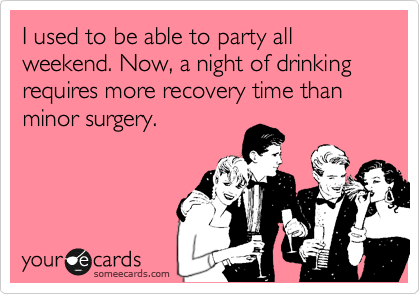 someecards.com - I used to be able to party all weekend. Now, a night of drinking requires more recovery time than minor surgery.