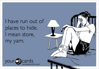 someecards.com - I have run out of places to hide, I mean store, my yarn.