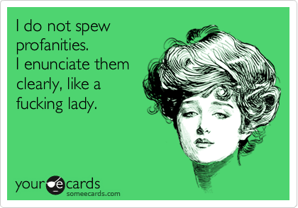Funny Reminders Ecard: I do not spew profanities. I enunciate them clearly, like a fucking lady.