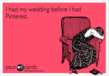 Funny Confession Ecard: I had my wedding before I had Pinterest.