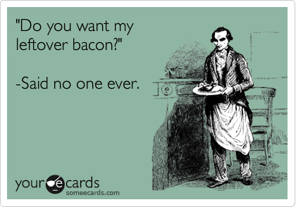 """""""do you want my leftover bacon?"""" - said no one ever"""