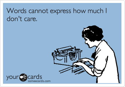 someecards.com - Words cannot express how much I don't care.