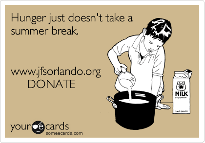 someecards.com - Hunger just doesn't take a summer break. www.jfsorlando.org DONATE