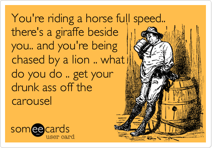 Funny Encouragement Ecard: You're riding a horse full speed.. there's a giraffe beside you.. and you're being chased by a lion .. what do you do .. get your drunk ass off the carousel.