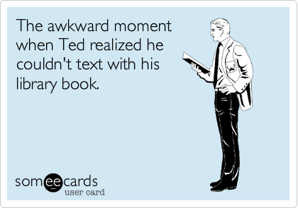 someecards.com - The awkward moment when Ted realized he couldn't text with his library book.