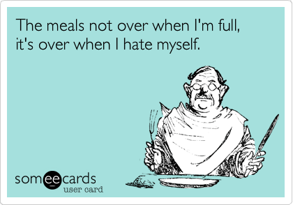 Funny Thanksgiving Ecard: The meals not over when I'm full, it's over when I hate myself.