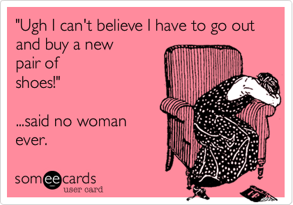 Funny Cry for Help Ecard: 'Ugh I can't believe I have to go out and buy a new pair of shoes!' ...said no woman ever.