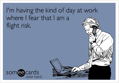 someecards.com - I'm having the kind of day at work where I fear that I am a flight risk.