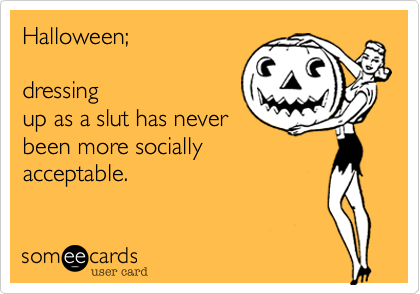 Funny Halloween Ecard: Halloween; dressing up as a slut has never been more socially acceptable.