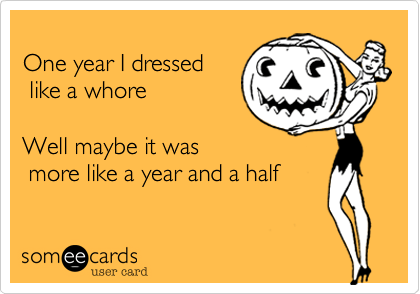 Funny Halloween Ecard: One year I dressed like a whore Well maybe it was more like a year and a half.