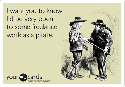 someecards.com - I want you to know I'd be very open to some freelance work as a pirate.