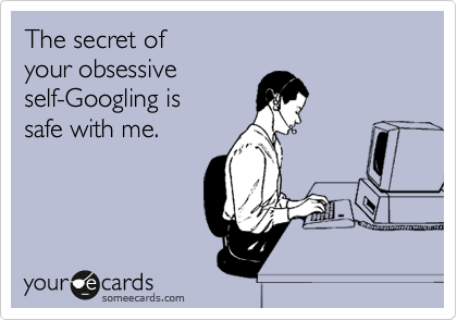 someecards.com - The secret of your obsessive self-Googling is safe with me.