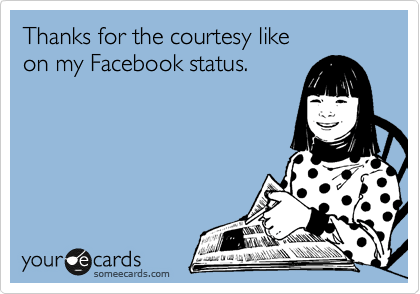 someecards.com - Thanks for the courtesy like on my Facebook status.