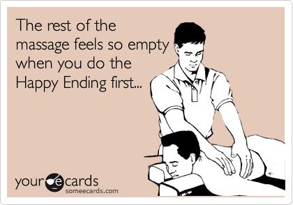 someecards.com - The rest of the massage feels so empty when you do the Happy Ending first...