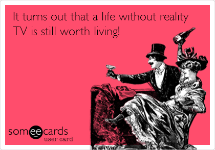 someecards.com - It turns out that a life without reality TV is still worth living!