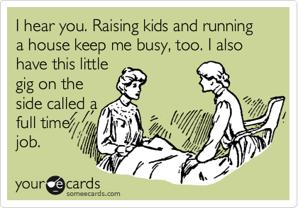 someecards.com - I hear you. Raising kids and running a house keep me busy, too. I also have this little gig on the side called a full time job.