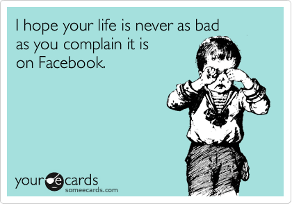 someecards.com - I hope your life is never as bad as you complain it is on Facebook.