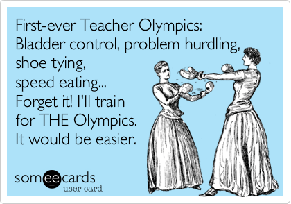 someecards.com - First-ever Teacher Olympics: Bladder control, problem hurdling, shoe tying, speed eating... Forget it! I'll train for THE Olympics. It would be easier.