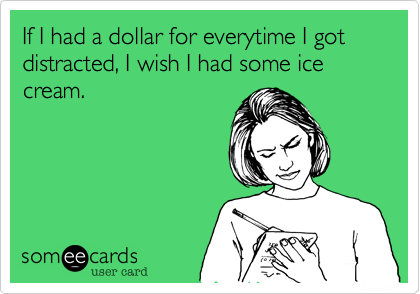 Funny Somewhat Topical Ecard: If I had a dollar for everytime I got distracted, I wish I had some ice cream.