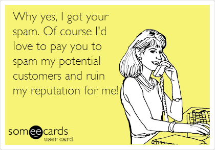 someecards.com - Why yes, I got your spam. Of course I'd love to pay you to spam my potential customers and ruin my reputation for me!