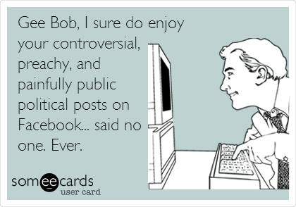 someecards.com - Gee Bob, I sure do enjoy your controversial, preachy, and painfully public political posts on Facebook... said no one. Ever.
