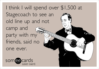 Funny Music Ecard: I think I will spend over $1,500 at Stagecoach to see an old line up and not camp and party with my friends, said no one ever.