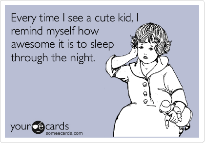 Funny Baby Ecard: Every time I see a cute kid, I remind myself how awesome it is to sleep through the night.