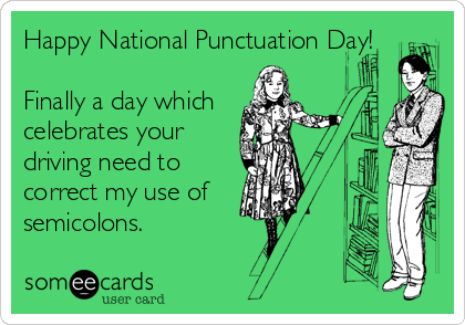 someecards.com - Happy National Punctuation Day! Finally a day which celebrates your driving need to correct my use of semicolons.